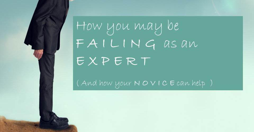 How you may be failing as an expert - and how your novice can help